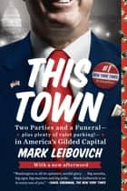This Town - Two Parties and a Funeral--Plus Plenty of Valet Parking!--in America's GildedCapital ebook by Mark Leibovich