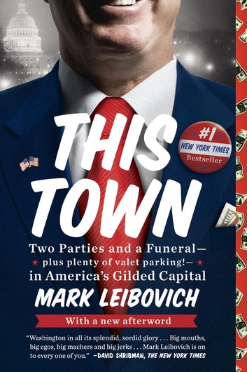 This Town - Two Parties and a Funeral--Plus Plenty of Valet Parking!--in America's Gilded Capital ebook by Mark Leibovich