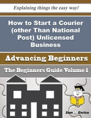 How to Start a Courier (other Than National Post) Unlicensed Business (Beginners Guide) ebook by Corina Erwin,Sam Enrico