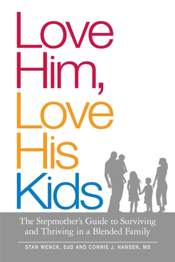 Love Him, Love His Kids - The Stepmother's Guide to Surviving and Thriving in a Blended Family ebook by Stan Wenck,Connie J. Hansen