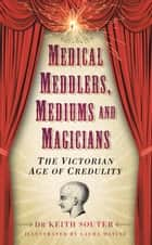 Medical Meddlers, Mediums and Magicians - The Victorian Age of Credulity ebook by Keith Souter