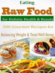 Eating Raw Food for Holistic Health & Beauty - 200 Gourmet Recipes for Balancing Weight & Total Well Being ebook by Olivia Russo