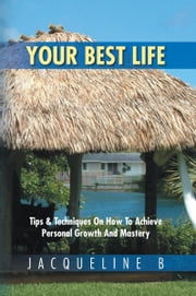 Your Best Life: Tips & Techniques On How To Achieve Personal Growth And Mastery ebook by Jacqueline B