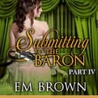 Submitting to the Baron, Part IV - A Romantic Historical Erotica audiobook by Em Brown
