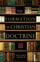 The Formation of Christian Doctrine ebook by Malcolm B. Yarnell III