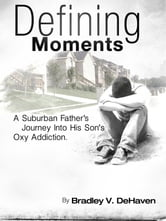Defining Moments: A Suburban Father's Journey Into His Son's Oxy Addiction ebook by Bradley V. DeHaven