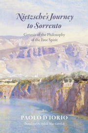 Nietzsche's Journey to Sorrento - Genesis of the Philosophy of the Free Spirit ebook by Paolo D'Iorio, Sylvia Mae Gorelick