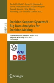 Decision Support Systems V – Big Data Analytics for Decision Making - First International Conference, ICDSST 2015, Belgrade, Serbia, May 27-29, 2015, Proceedings ebook by Boris Delibašić,Jorge E. Hernández,Jason Papathanasiou,Fátima Dargam,Pascale Zaraté,Rita Ribeiro,Shaofeng Liu,Isabelle Linden