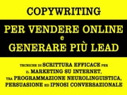 Copywriting per vendere online e generare più lead. tecniche di scrittura efficace per il marketing su internet, tra programmazione neurolinguistica, persuasione ed ipnosi conversazionale ebook by Alessandro Banchelli