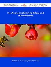The Mormon Battalion Its History and Achievements - The Original Classic Edition ebook by B. H. (Brigham Henry) Roberts