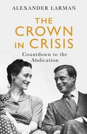 The Crown in Crisis - Countdown to the Abdication ebook by Alexander Larman