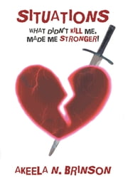 Situations - What Didn't Kill Me, Made Me Stronger! ebook by Akeela N. Brinson