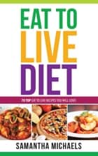 Eat To Live Diet Reloaded : 70 Top Eat To Live Recipes You Will Love ! ebook by Samantha Michaels