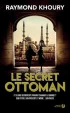 Le Secret ottoman ebook by Raymond KHOURY, Florence HERTZ