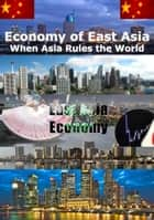 Economy of East Asia When Asia rules the World - The Changing Nature of Power in Asia ebook by Heinz Duthel