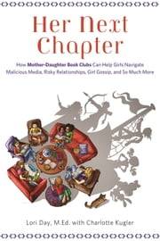 Her Next Chapter - How Mother-Daughter Book Clubs Can Help Girls Navigate Malicious Media, Risky Relationships, Girl Gossip, and So Much More ebook by Lori Day, MEd,Charlotte Kugler