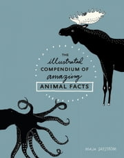 The Illustrated Compendium of Amazing Animal Facts ebook by Maja Säfström
