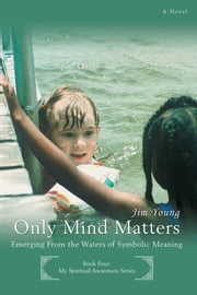 ONLY MIND MATTERS - Emerging From the Waters of Symbolic Meaning ebook by Jim Young