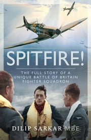 Spitfire! - The Full Story of a Unique Battle of Britain Fighter Squadron eBook by Dilip Sarkar