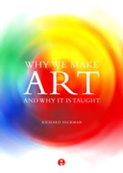 Why We Make Art - And Why it is Taught ebook by Richard Hickman
