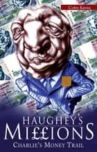 Haughey's Millions – On the Trail of Charlie's Money - The Bestselling Exposé of the Life and Debts of an Irish Taoiseach ebook by Colm Keena