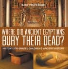 Where Did Ancient Egyptians Bury Their Dead? - History 5th Grade | Children's Ancient History ebook by Baby Professor