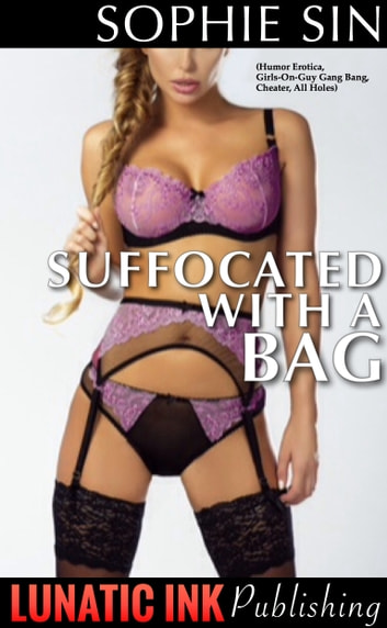 Suffocated With a Bag (Humor Erotica, Girls-on-Guy Gang Bang, Cheater, All Holes) ebook by Sophie Sin