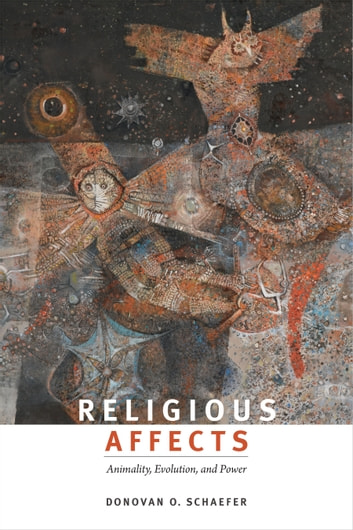 Religious Affects - Animality, Evolution, and Power ebook by Donovan O. Schaefer