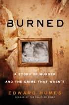 Burned - A Story of Murder and the Crime That Wasn't ebook by Edward Humes