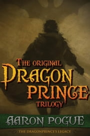 The Original Dragonprince Trilogy - The Dragonprince's Legacy ebook by Aaron Pogue