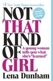"Not That Kind of Girl - A Young Woman Tells You What She's ""Learned"" eBook by Lena Dunham, Joana Avillez"