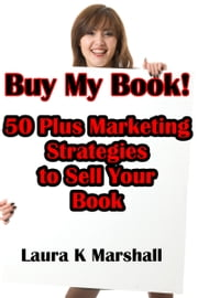 Buy My Book! 50 Plus Marketing Strategies to Sell Your Book ebook by Laura K Marshall