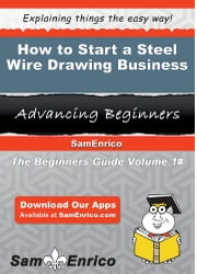 How to Start a Steel Wire Drawing Business - How to Start a Steel Wire Drawing Business ebook by Dot Turley