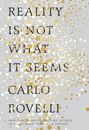 Reality Is Not What It Seems - The Elusive Structure of the Universe and the Journey to Quantum Gravity ebook by Carlo Rovelli,Simon Carnell,Erica Segre
