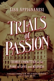 Trials of Passion: Crimes Committed in the Name of Love and Madness ebook by Lisa Appignanesi