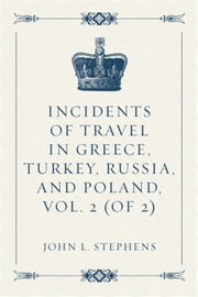 Incidents of Travel in Greece, Turkey, Russia, and Poland, Vol. 2 (of 2) ebook by John L. Stephens