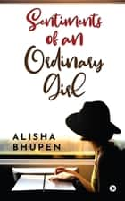 Sentiments of an Ordinary Girl ebook by Alisha Bhupen