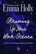 Steaming Up Your Love Scenes: A How-To For Romance Writers And Others eBook por Emma Holly