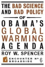 The Bad Science and Bad Policy of Obama?s Global Warming Agenda ebook by Roy W. Spencer