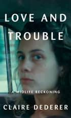 Love and Trouble - A Midlife Reckoning ebook by Claire Dederer