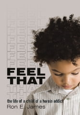 Feel That - The Life of a Child of a Heroin Addict ebook by Ron E. James