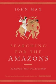 Searching for the Amazons: The Real Warrior Women of the Ancient World ebook by John Man
