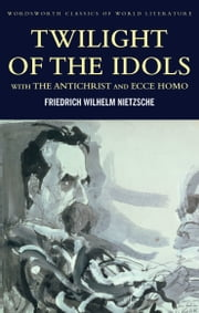 Twilight of the Idols with The Antichrist and Ecce Homo ebook by Friedrich Nietzsche,Tom Griffith,Antony M. Ludovici,Ray Furness