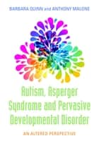 Autism, Asperger Syndrome and Pervasive Developmental Disorder - An Altered Perspective ebook by Anthony Malone, Barbara H. Quinn