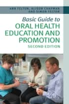 Basic Guide to Oral Health Education and Promotion ebook by Simon Felton,Alison Chapman