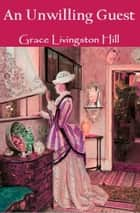 An Unwilling Guest ebook by Grace Livingston Hill