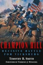 Champion Hill - Decisive Battle for Vicksburg ebook by Timothy B. Smith, Terrence J. Winschiel