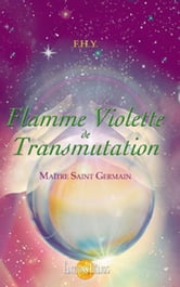Flamme Violette de Transmutation - Maître Saint Germain ebook by F.H.Y.