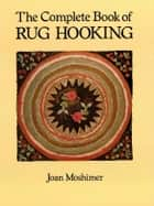 The Complete Book of Rug Hooking ebook by Joan Moshimer