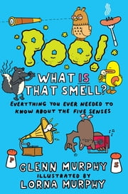 Poo! What IS That Smell? - Everything You Need to Know About the Five Senses ebook by Glenn Murphy,Lorna Murphy